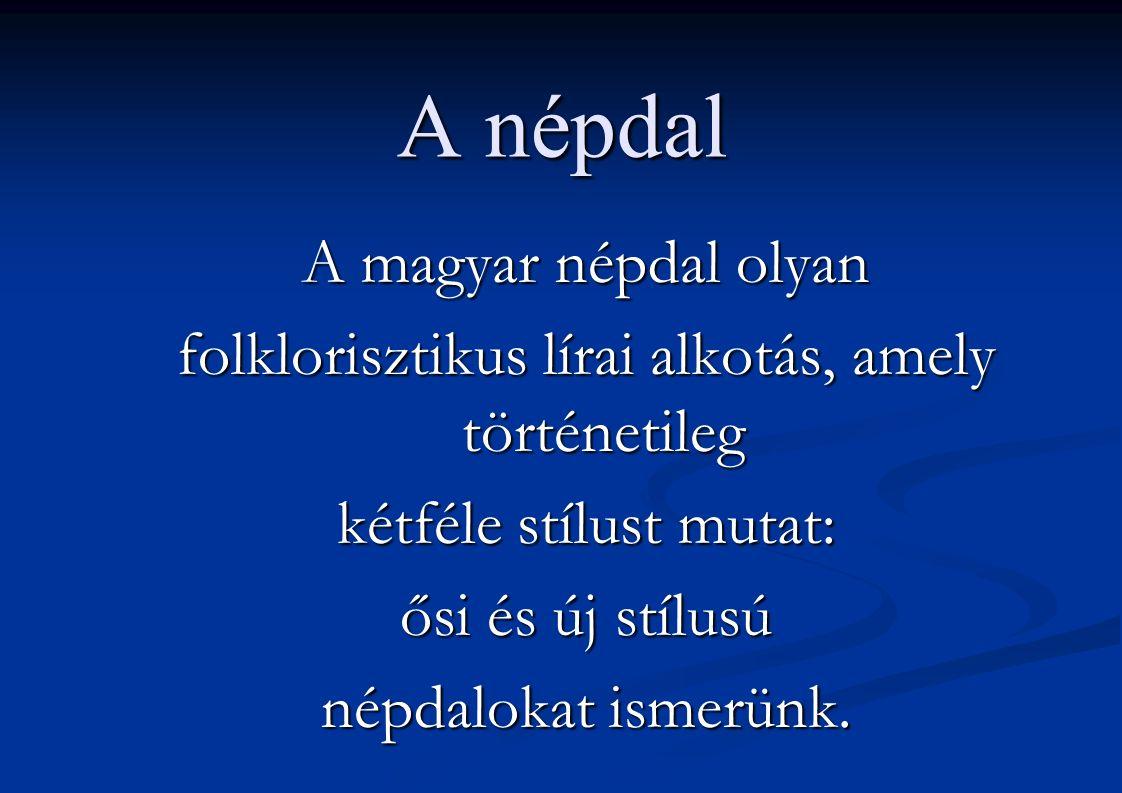 A népdal A magyar népdal olyan folklorisztikus lírai alkotás, amely történetileg kétféle stílust mutat: ősi és új stílusú népdalokat ismerünk.