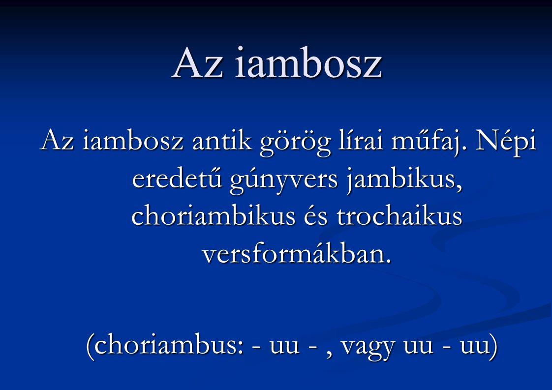 Az iambosz Az iambosz antik görög lírai műfaj. Népi eredetű gúnyvers jambikus, choriambikus és trochaikus versformákban. (choriambus: - uu -, vagy uu