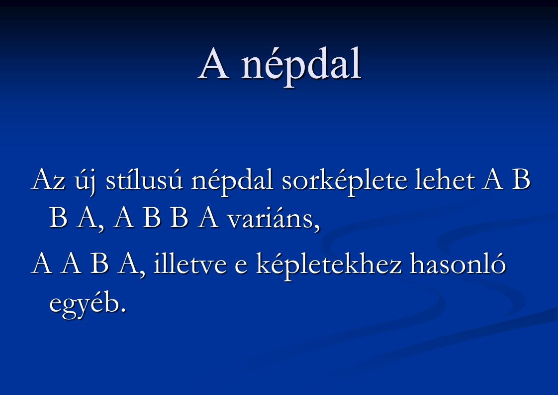 A népdal Az új stílusú népdal sorképlete lehet A B B A, A B B A variáns, A A B A, illetve e képletekhez hasonló egyéb.