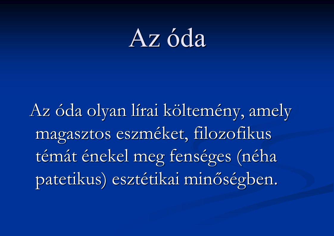 Az óda Az óda olyan lírai költemény, amely magasztos eszméket, filozofikus témát énekel meg fenséges (néha patetikus) esztétikai minőségben. Az óda ol