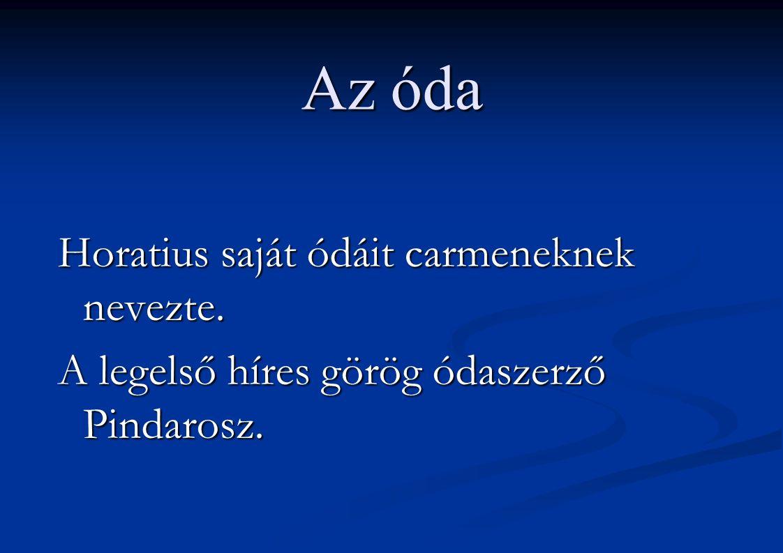 Az óda Horatius saját ódáit carmeneknek nevezte. A legelső híres görög ódaszerző Pindarosz.