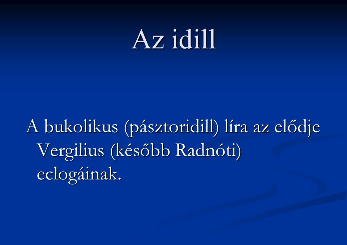 Az idill A bukolikus (pásztoridill) líra az elődje Vergilius (később Radnóti) eclogáinak.