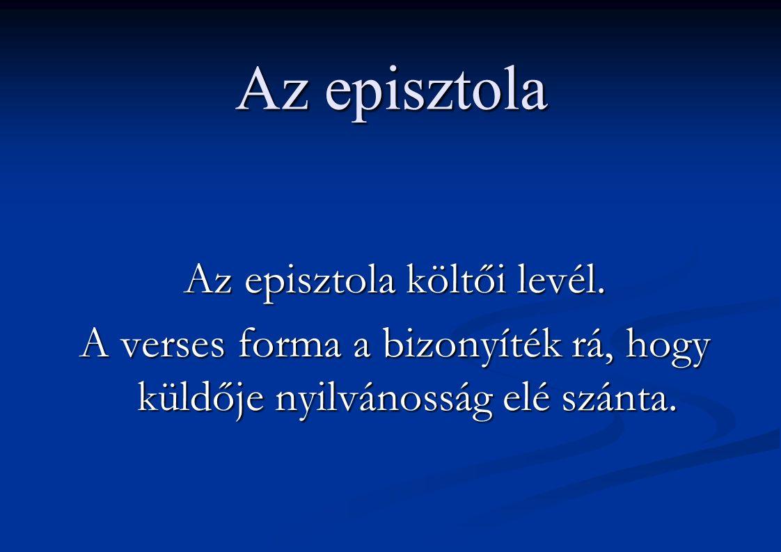 Az episztola Az episztola költői levél. A verses forma a bizonyíték rá, hogy küldője nyilvánosság elé szánta.