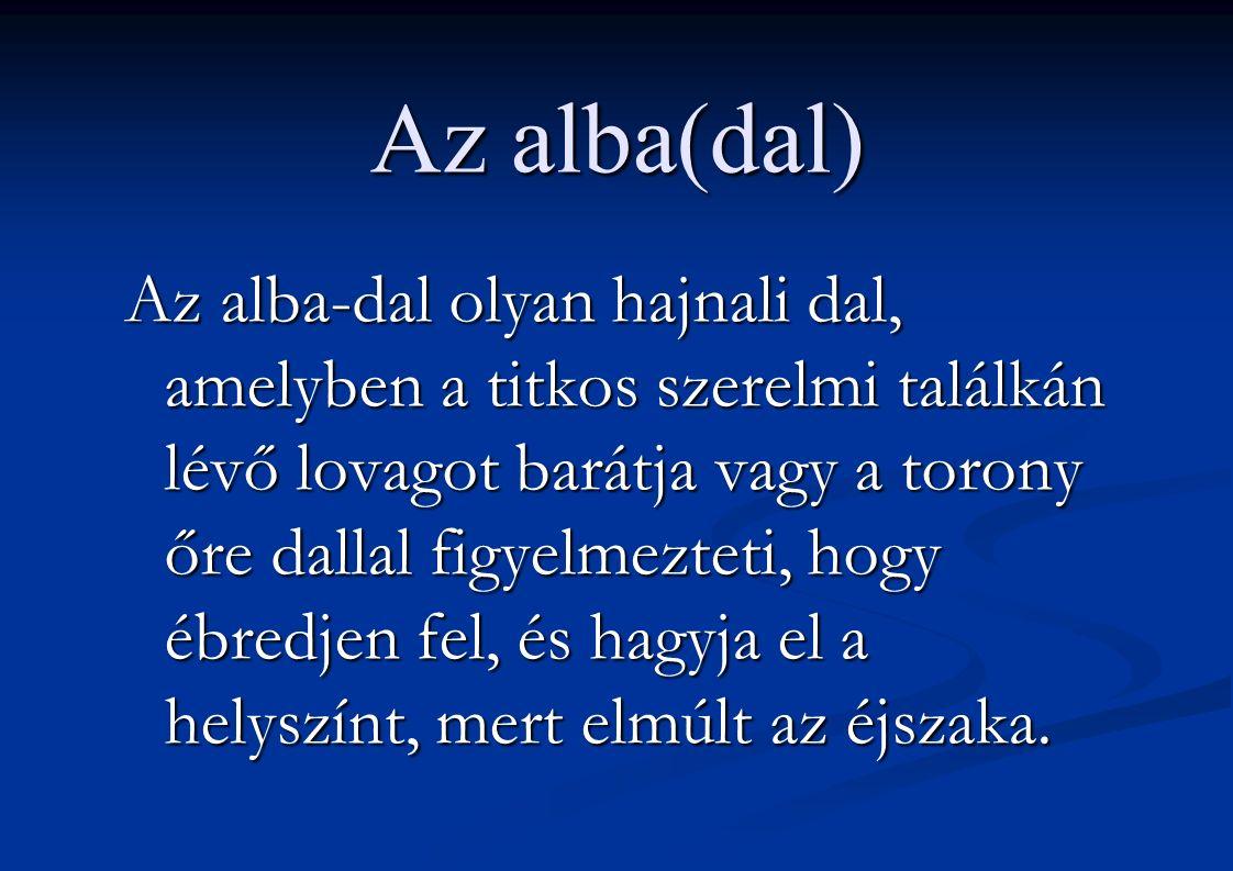 Az alba(dal) Az alba-dal olyan hajnali dal, amelyben a titkos szerelmi találkán lévő lovagot barátja vagy a torony őre dallal figyelmezteti, hogy ébredjen fel, és hagyja el a helyszínt, mert elmúlt az éjszaka.