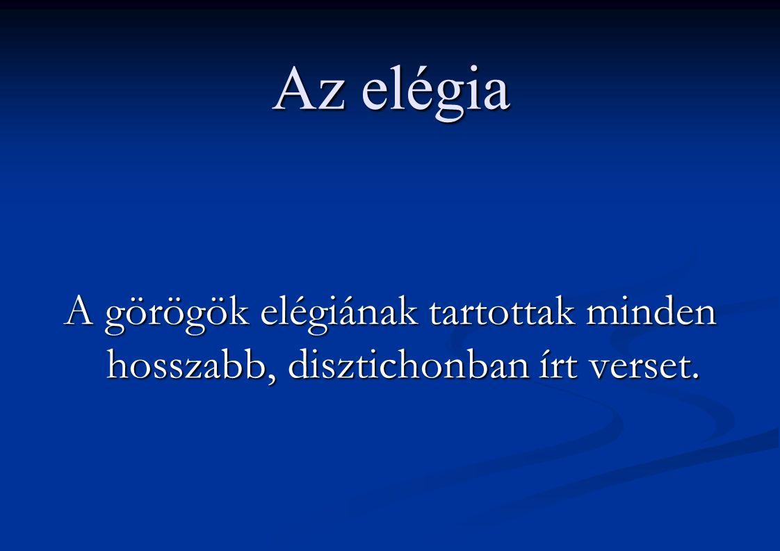 Az elégia A görögök elégiának tartottak minden hosszabb, disztichonban írt verset.