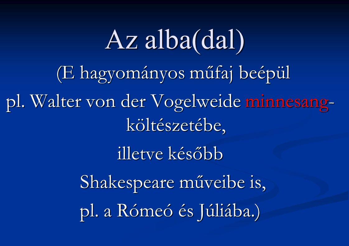 Az alba(dal) (E hagyományos műfaj beépül (E hagyományos műfaj beépül pl. Walter von der Vogelweide minnesang- költészetébe, illetve később Shakespeare