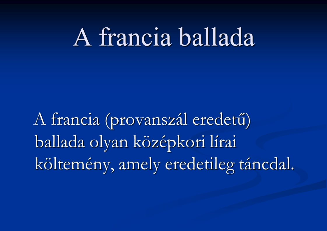 A francia ballada A francia (provanszál eredetű) ballada olyan középkori lírai költemény, amely eredetileg táncdal. A francia (provanszál eredetű) bal
