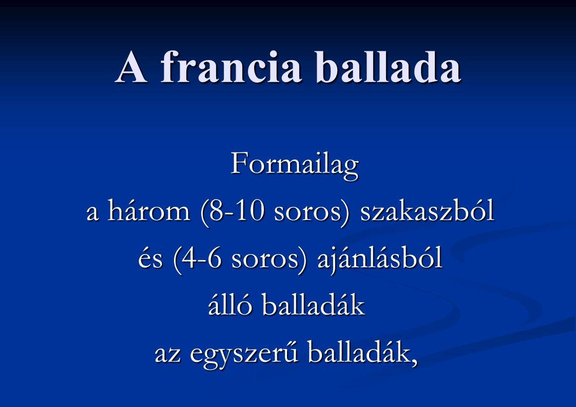 A francia ballada Formailag Formailag a három (8-10 soros) szakaszból a három (8-10 soros) szakaszból és (4-6 soros) ajánlásból és (4-6 soros) ajánlásból álló balladák az egyszerű balladák,