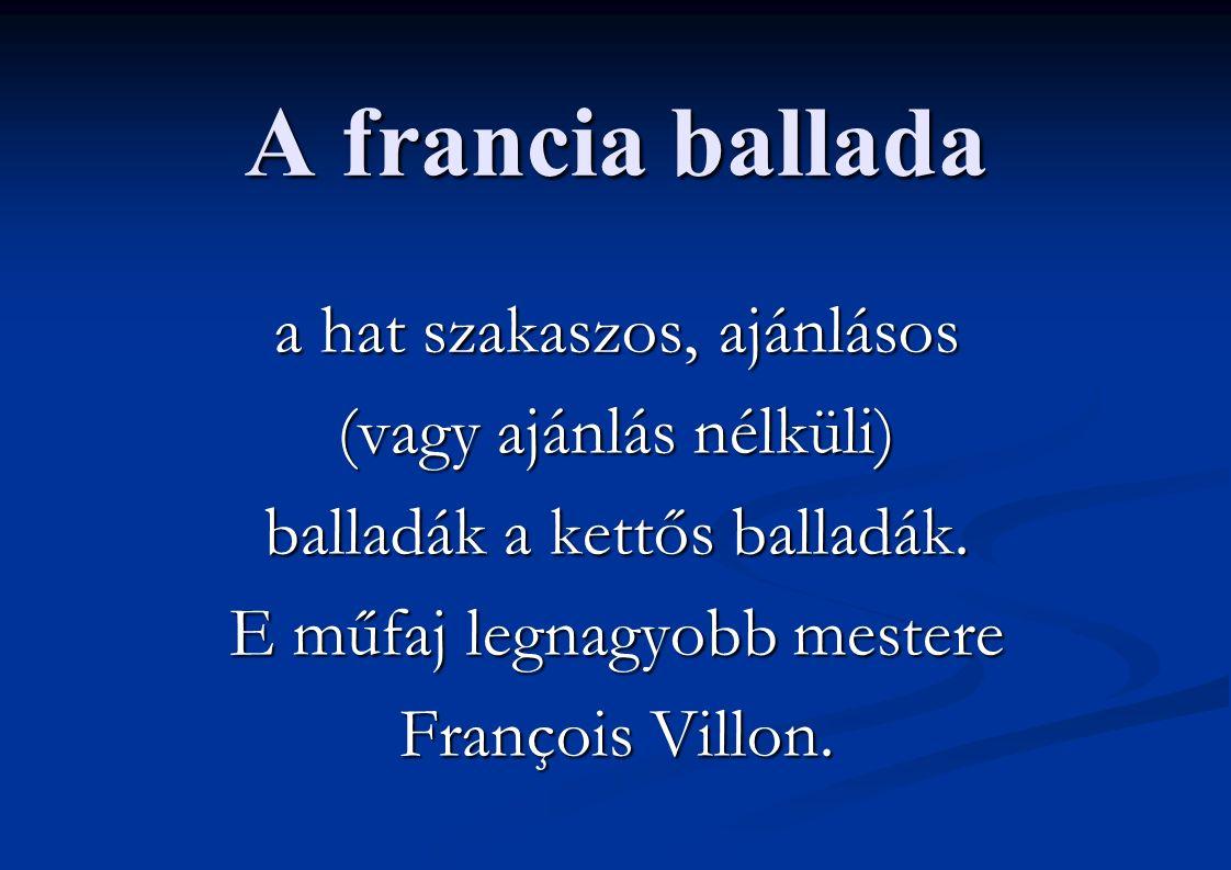 A francia ballada a hat szakaszos, ajánlásos (vagy ajánlás nélküli) balladák a kettős balladák. E műfaj legnagyobb mestere François Villon.