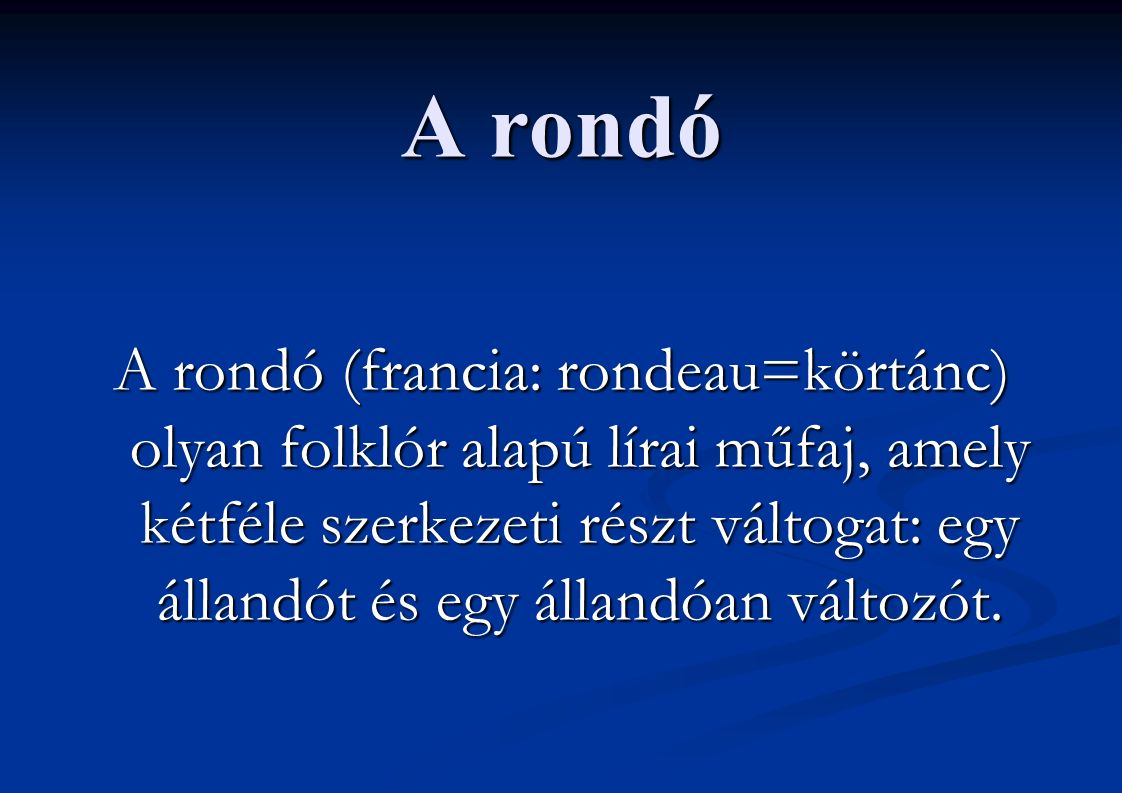 A rondó A rondó (francia: rondeau=körtánc) olyan folklór alapú lírai műfaj, amely kétféle szerkezeti részt váltogat: egy állandót és egy állandóan változót.