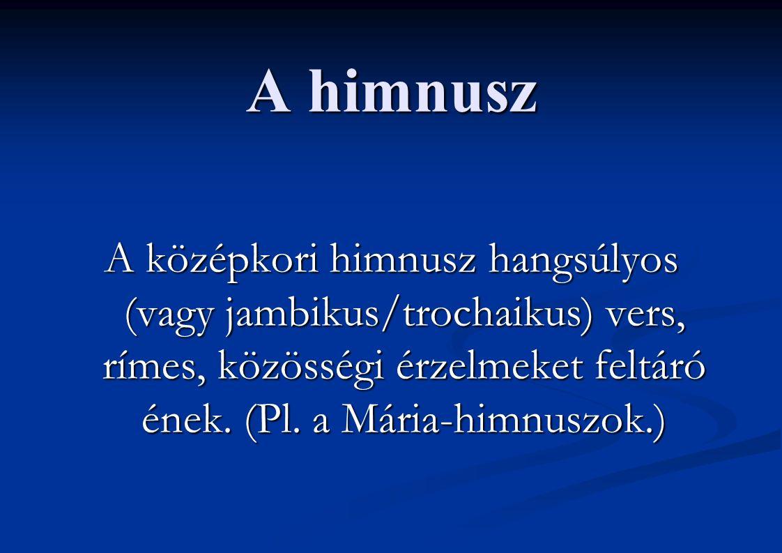 A himnusz A középkori himnusz hangsúlyos (vagy jambikus/trochaikus) vers, rímes, közösségi érzelmeket feltáró ének. (Pl. a Mária-himnuszok.)