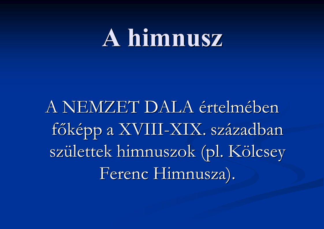 A himnusz A NEMZET DALA értelmében főképp a XVIII-XIX. században születtek himnuszok (pl. Kölcsey Ferenc Himnusza).