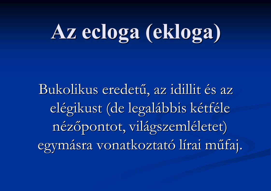 Az ecloga (ekloga) Bukolikus eredetű, az idillit és az elégikust (de legalábbis kétféle nézőpontot, világszemléletet) egymásra vonatkoztató lírai műfaj.