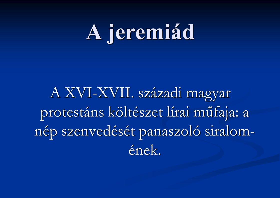 A jeremiád A XVI-XVII. századi magyar protestáns költészet lírai műfaja: a nép szenvedését panaszoló siralom- ének.