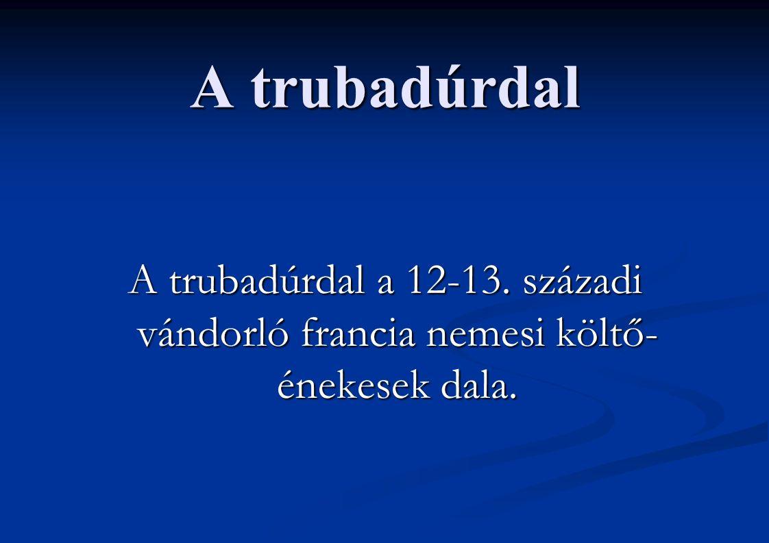 A trubadúrdal A trubadúrdal a 12-13. századi vándorló francia nemesi költő- énekesek dala.