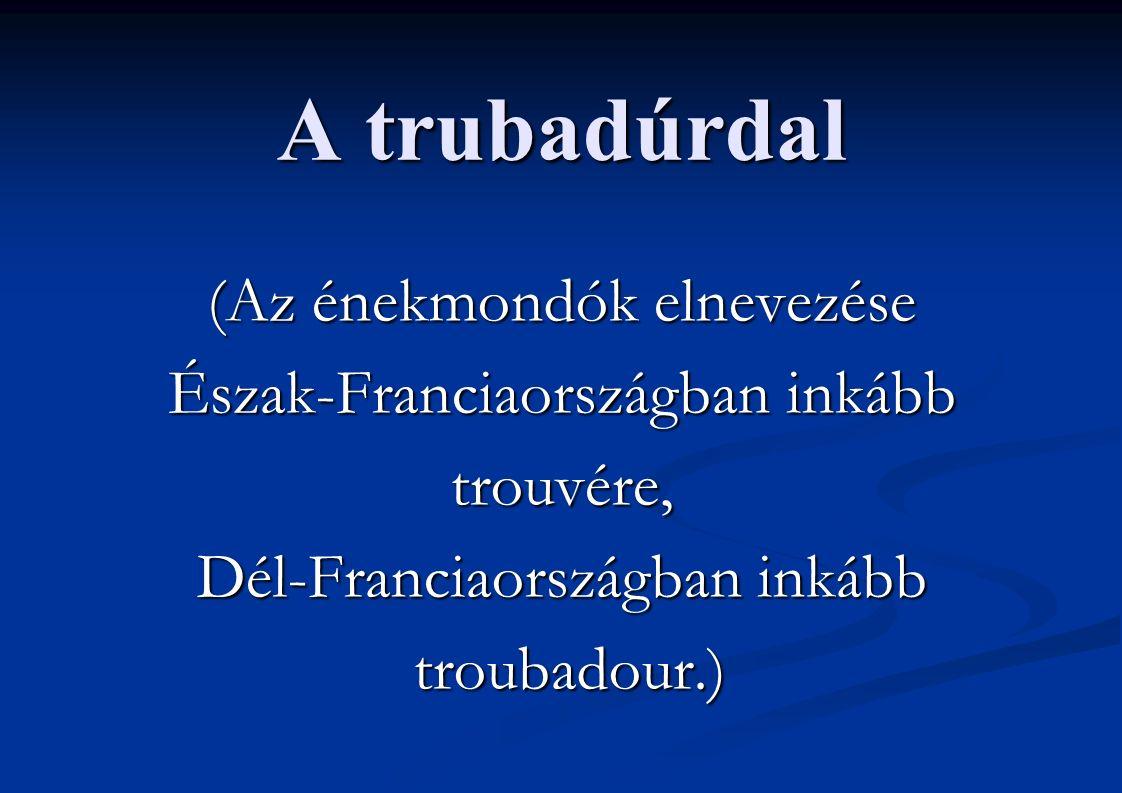 A trubadúrdal (Az énekmondók elnevezése Észak-Franciaországban inkább trouvére, Dél-Franciaországban inkább troubadour.) troubadour.)