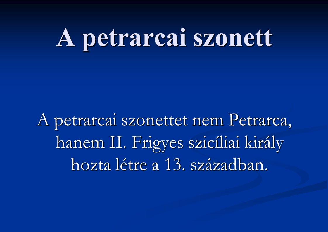 A petrarcai szonett A petrarcai szonettet nem Petrarca, hanem II. Frigyes szicíliai király hozta létre a 13. században.