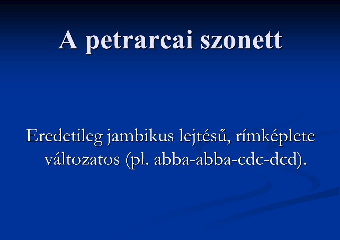 A petrarcai szonett Eredetileg jambikus lejtésű, rímképlete változatos (pl. abba-abba-cdc-dcd).