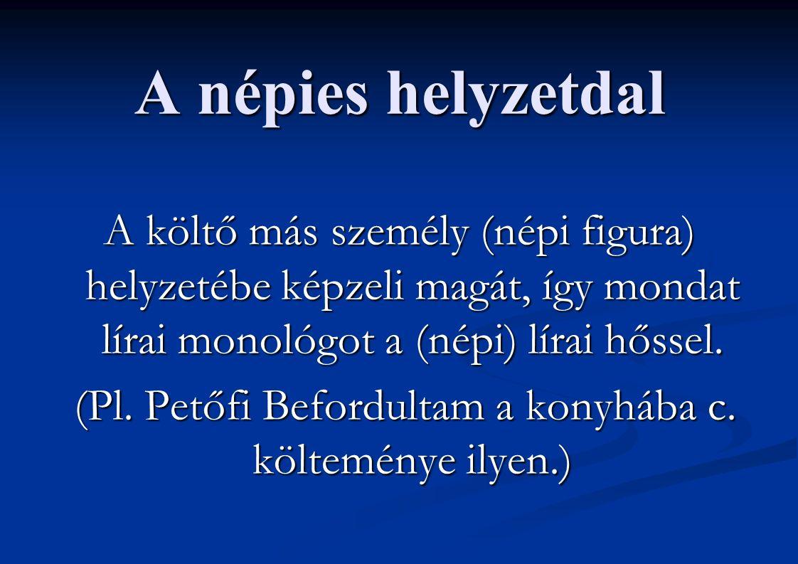 A népies helyzetdal A költő más személy (népi figura) helyzetébe képzeli magát, így mondat lírai monológot a (népi) lírai hőssel. (Pl. Petőfi Befordul