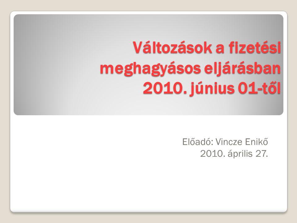 Változások a fizetési meghagyásos eljárásban 2010. június 01-től Előadó: Vincze Enikő 2010. április 27.