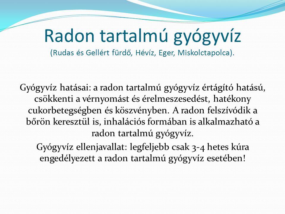 Radon tartalmú gyógyvíz (Rudas és Gellért fürdő, Hévíz, Eger, Miskolctapolca). Gyógyvíz hatásai: a radon tartalmú gyógyvíz értágító hatású, csökkenti