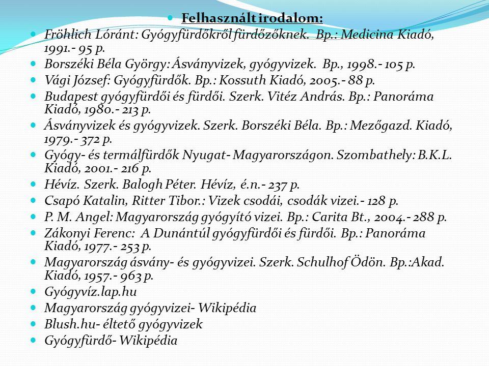 Felhasznált irodalom: Fröhlich Lóránt: Gyógyfürdőkről fürdőzőknek. Bp.: Medicina Kiadó, 1991.- 95 p. Borszéki Béla György: Ásványvizek, gyógyvizek. Bp