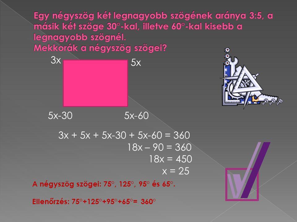 3x 5x 5x-30 5x-60 3x + 5x + 5x-30 + 5x-60 = 360 18x – 90 = 360 18x = 450 x = 25 A négyszög szögei: 75°, 125°, 95° és 65°. Ellenőrzés: 75°+125°+95°+65°