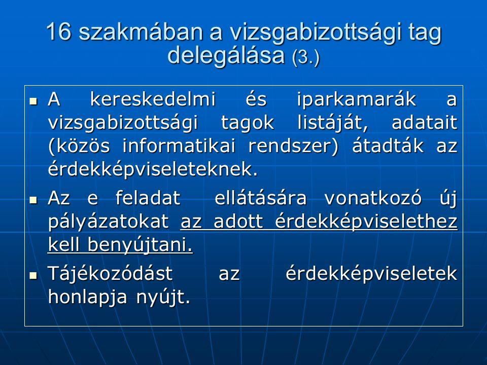 16 szakmában a vizsgabizottsági tag delegálása (3.) A kereskedelmi és iparkamarák a vizsgabizottsági tagok listáját, adatait (közös informatikai rendszer) átadták az érdekképviseleteknek.
