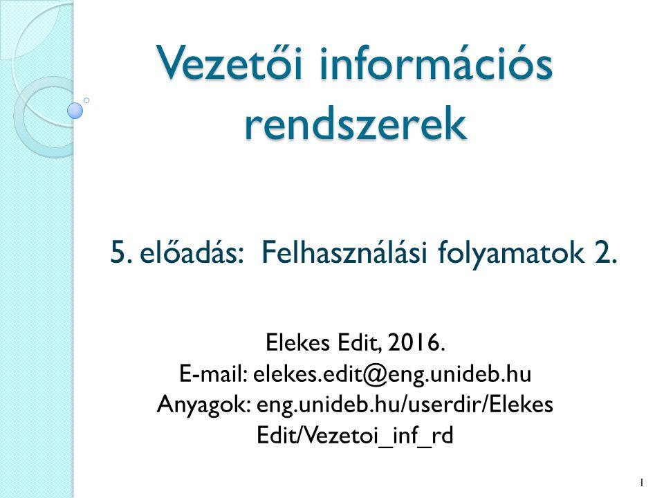 Vezetői információs rendszerek 5. előadás: Felhasználási folyamatok 2. Elekes Edit, 2016. E-mail: elekes.edit@eng.unideb.hu Anyagok: eng.unideb.hu/use