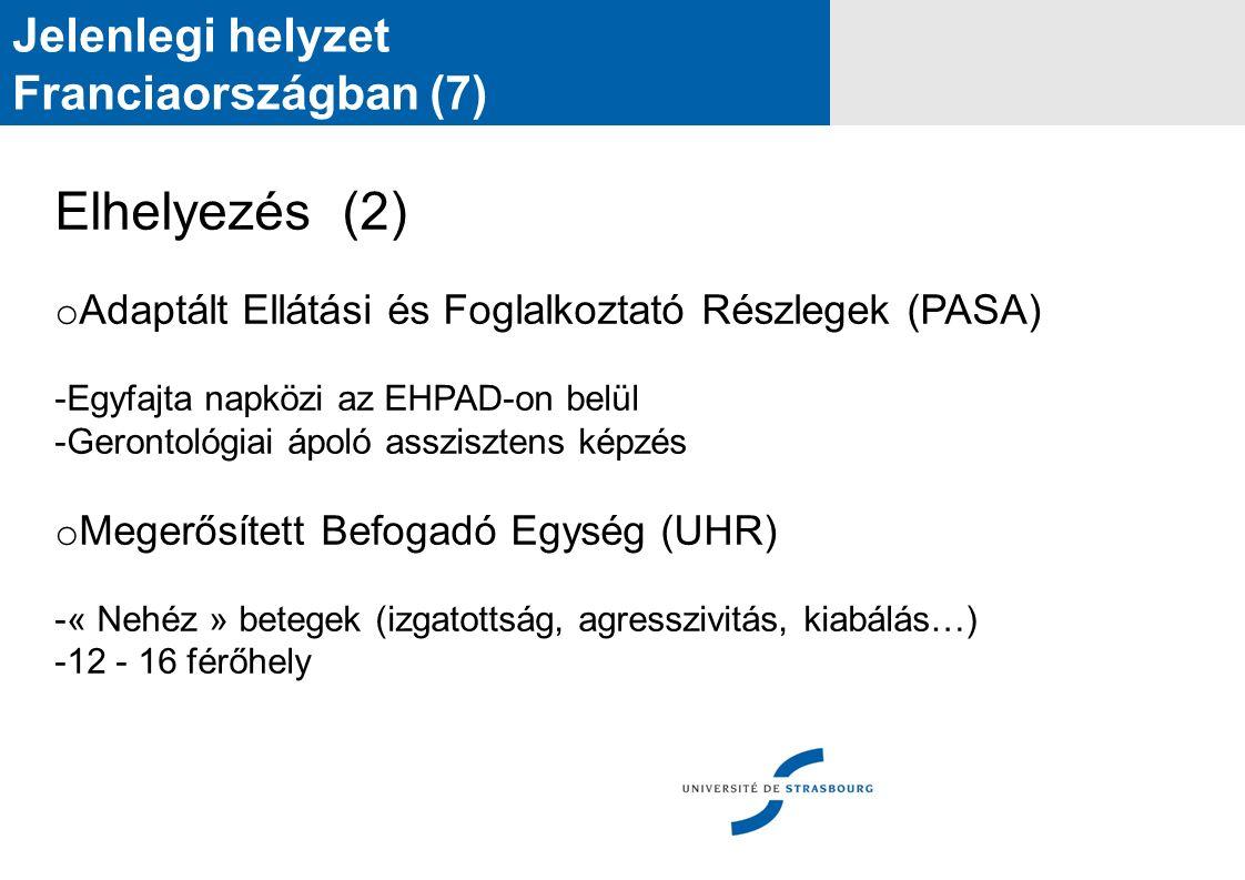 Jelenlegi helyzet Franciaországban (7) Elhelyezés (2) o Adaptált Ellátási és Foglalkoztató Részlegek (PASA) -Egyfajta napközi az EHPAD-on belül -Gerontológiai ápoló asszisztens képzés o Megerősített Befogadó Egység (UHR) -« Nehéz » betegek (izgatottság, agresszivitás, kiabálás…) -12 - 16 férőhely