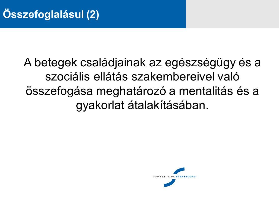 Összefoglalásul (2) A betegek családjainak az egészségügy és a szociális ellátás szakembereivel való összefogása meghatározó a mentalitás és a gyakorlat átalakításában.