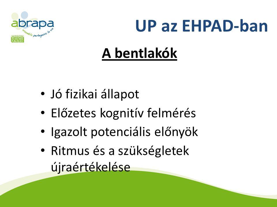 UP az EHPAD-ban A bentlakók Jó fizikai állapot Előzetes kognitív felmérés Igazolt potenciális előnyök Ritmus és a szükségletek újraértékelése