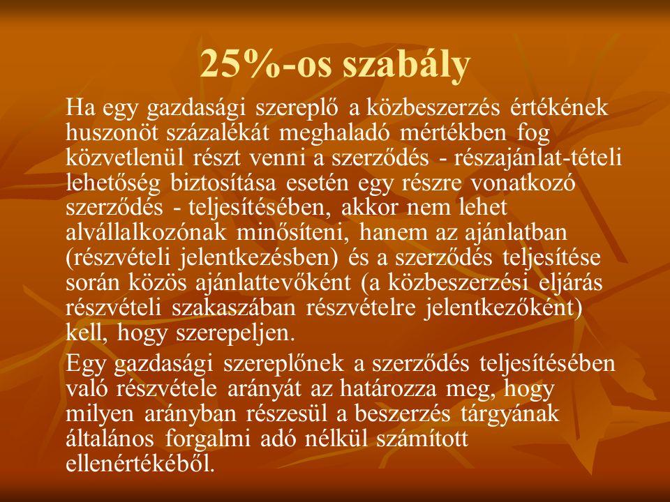 25%-os szabály Ha egy gazdasági szereplő a közbeszerzés értékének huszonöt százalékát meghaladó mértékben fog közvetlenül részt venni a szerződés - részajánlat-tételi lehetőség biztosítása esetén egy részre vonatkozó szerződés - teljesítésében, akkor nem lehet alvállalkozónak minősíteni, hanem az ajánlatban (részvételi jelentkezésben) és a szerződés teljesítése során közös ajánlattevőként (a közbeszerzési eljárás részvételi szakaszában részvételre jelentkezőként) kell, hogy szerepeljen.