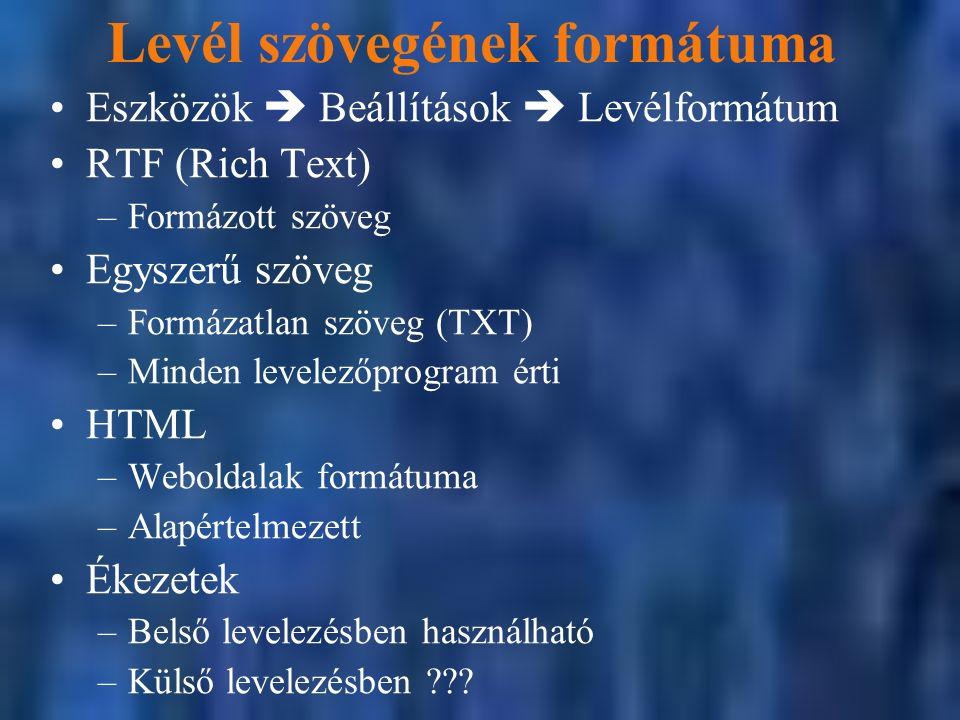 Levél szövegének formátuma Eszközök  Beállítások  Levélformátum RTF (Rich Text) –Formázott szöveg Egyszerű szöveg –Formázatlan szöveg (TXT) –Minden levelezőprogram érti HTML –Weboldalak formátuma –Alapértelmezett Ékezetek –Belső levelezésben használható –Külső levelezésben ???