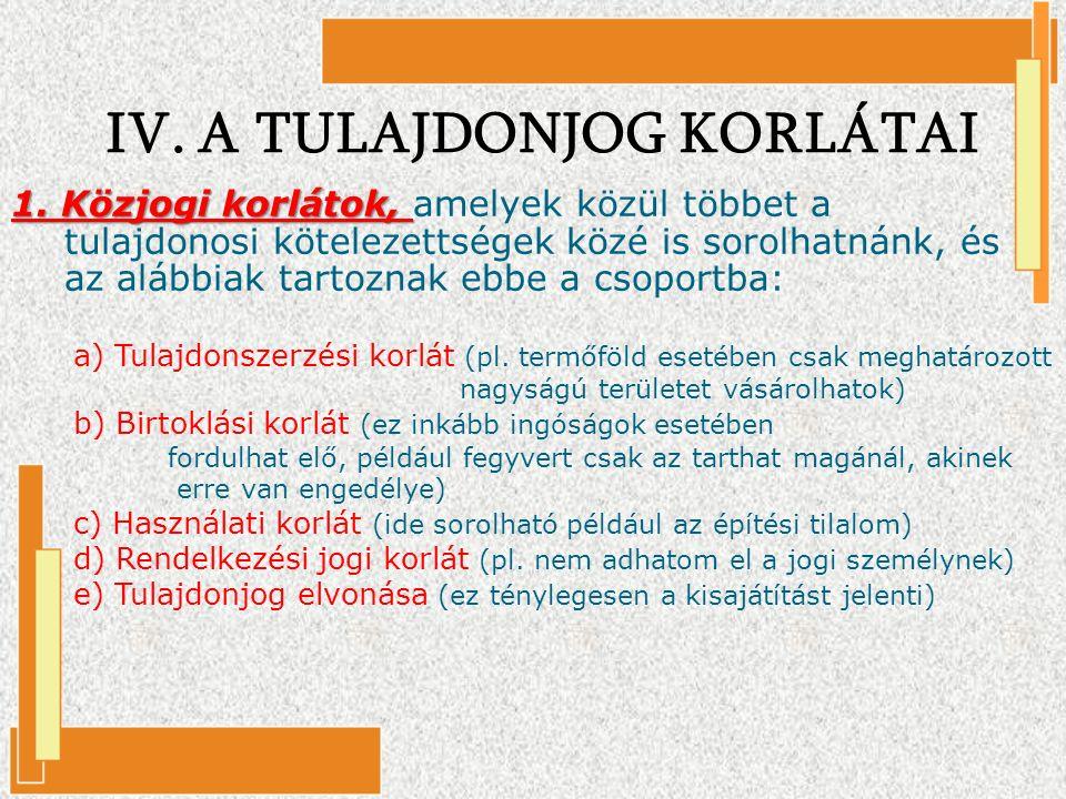 IV. A TULAJDONJOG KORLÁTAI 1. Közjogi korlátok, 1. Közjogi korlátok, amelyek közül többet a tulajdonosi kötelezettségek közé is sorolhatnánk, és az al
