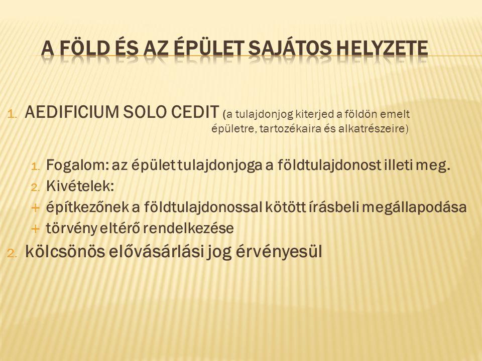 1. AEDIFICIUM SOLO CEDIT (a tulajdonjog kiterjed a földön emelt épületre, tartozékaira és alkatrészeire) 1. Fogalom: az épület tulajdonjoga a földtula