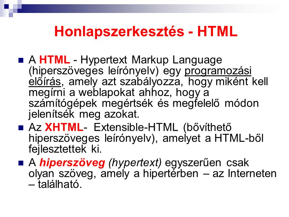 Honlapszerkesztés - HTML A HTML - Hypertext Markup Language (hiperszöveges leírónyelv) egy programozási előírás, amely azt szabályozza, hogy miként ke