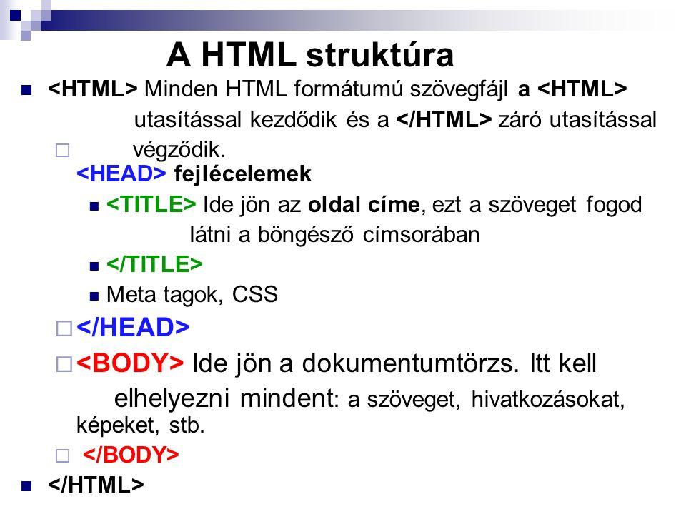 A HTML struktúra Minden HTML formátumú szövegfájl a utasítással kezdődik és a záró utasítással  végződik. fejlécelemek Ide jön az oldal címe, ezt a s