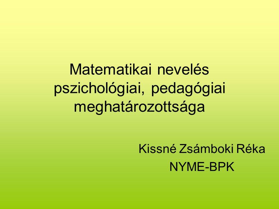 Matematikai nevelés pszichológiai, pedagógiai meghatározottsága Kissné Zsámboki Réka NYME-BPK