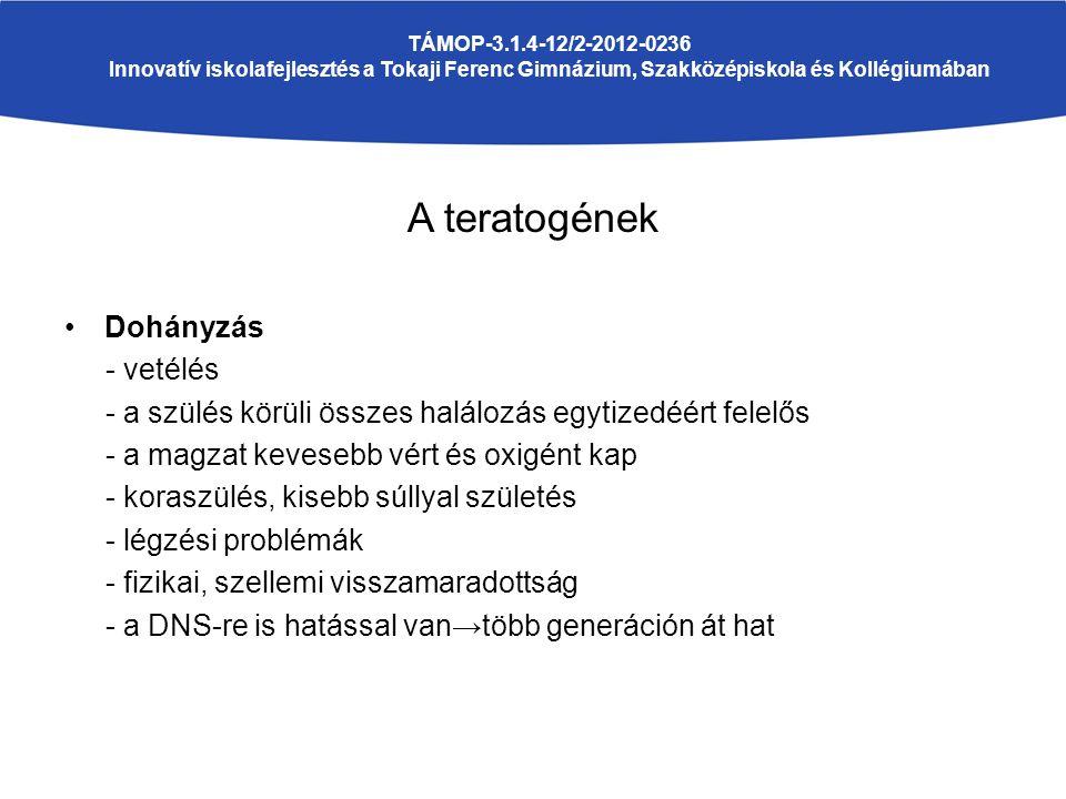 A teratogének Dohányzás - vetélés - a szülés körüli összes halálozás egytizedéért felelős - a magzat kevesebb vért és oxigént kap - koraszülés, kisebb súllyal születés - légzési problémák - fizikai, szellemi visszamaradottság - a DNS-re is hatással van→több generáción át hat TÁMOP-3.1.4-12/2-2012-0236 Innovatív iskolafejlesztés a Tokaji Ferenc Gimnázium, Szakközépiskola és Kollégiumában