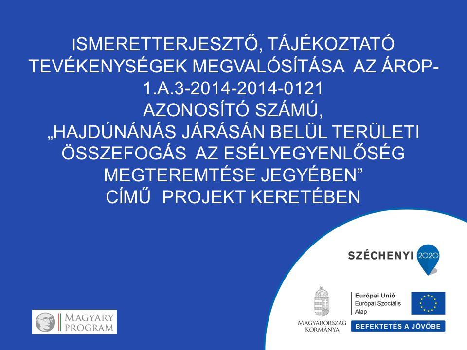 """I SMERETTERJESZTŐ, TÁJÉKOZTATÓ TEVÉKENYSÉGEK MEGVALÓSÍTÁSA AZ ÁROP- 1.A.3-2014-2014-0121 AZONOSÍTÓ SZÁMÚ, """"HAJDÚNÁNÁS JÁRÁSÁN BELÜL TERÜLETI ÖSSZEFOGÁS AZ ESÉLYEGYENLŐSÉG MEGTEREMTÉSE JEGYÉBEN CÍMŰ PROJEKT KERETÉBEN"""