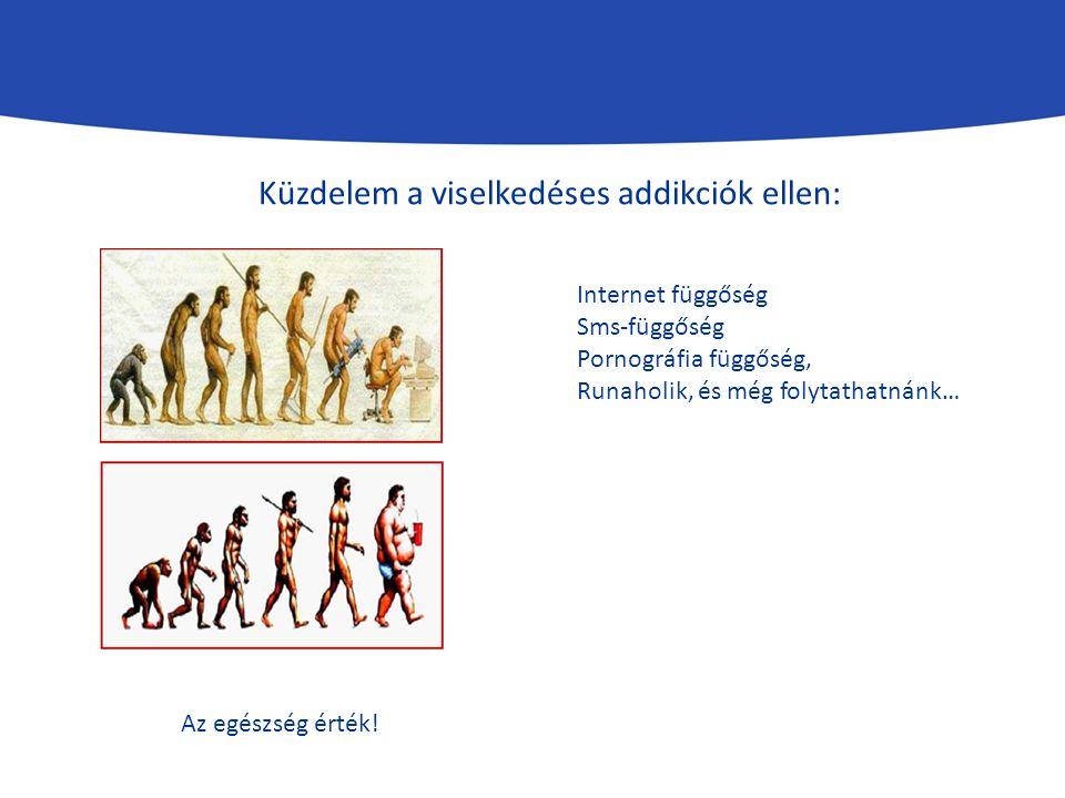 Küzdelem a viselkedéses addikciók ellen: Internet függőség Sms-függőség Pornográfia függőség, Runaholik, és még folytathatnánk… Az egészség érték!