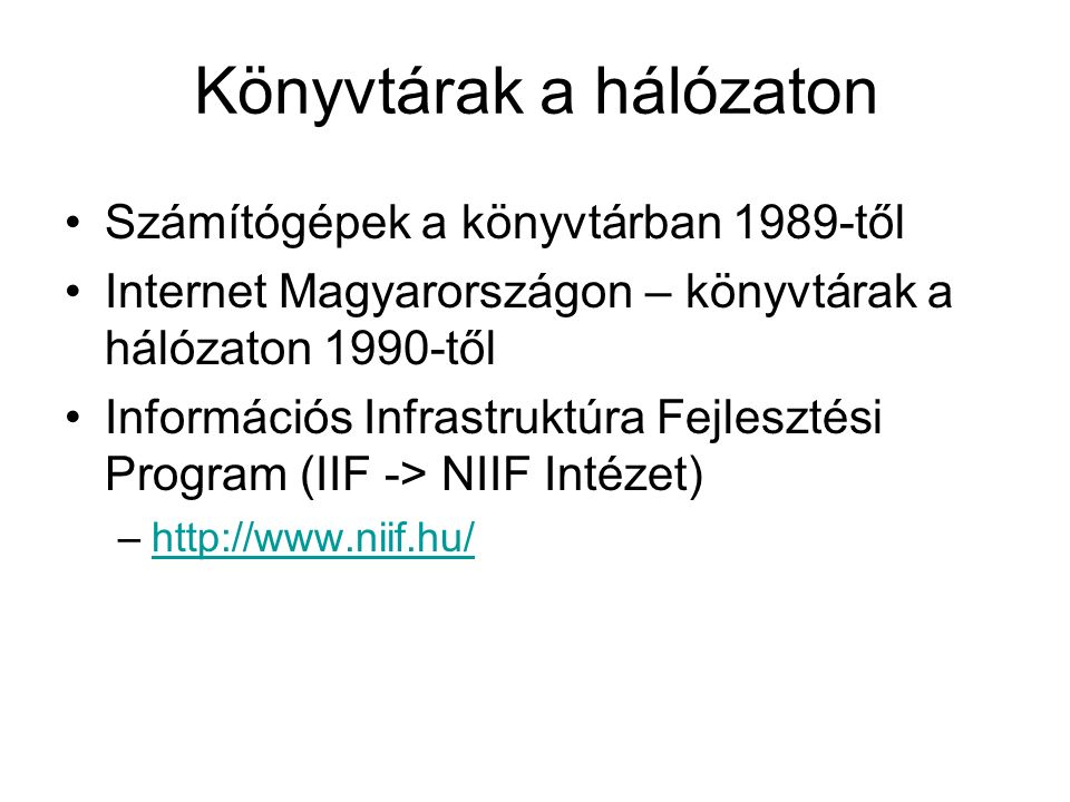 Könyvtárak a hálózaton Számítógépek a könyvtárban 1989-től Internet Magyarországon – könyvtárak a hálózaton 1990-től Információs Infrastruktúra Fejlesztési Program (IIF -> NIIF Intézet) –http://www.niif.hu/http://www.niif.hu/