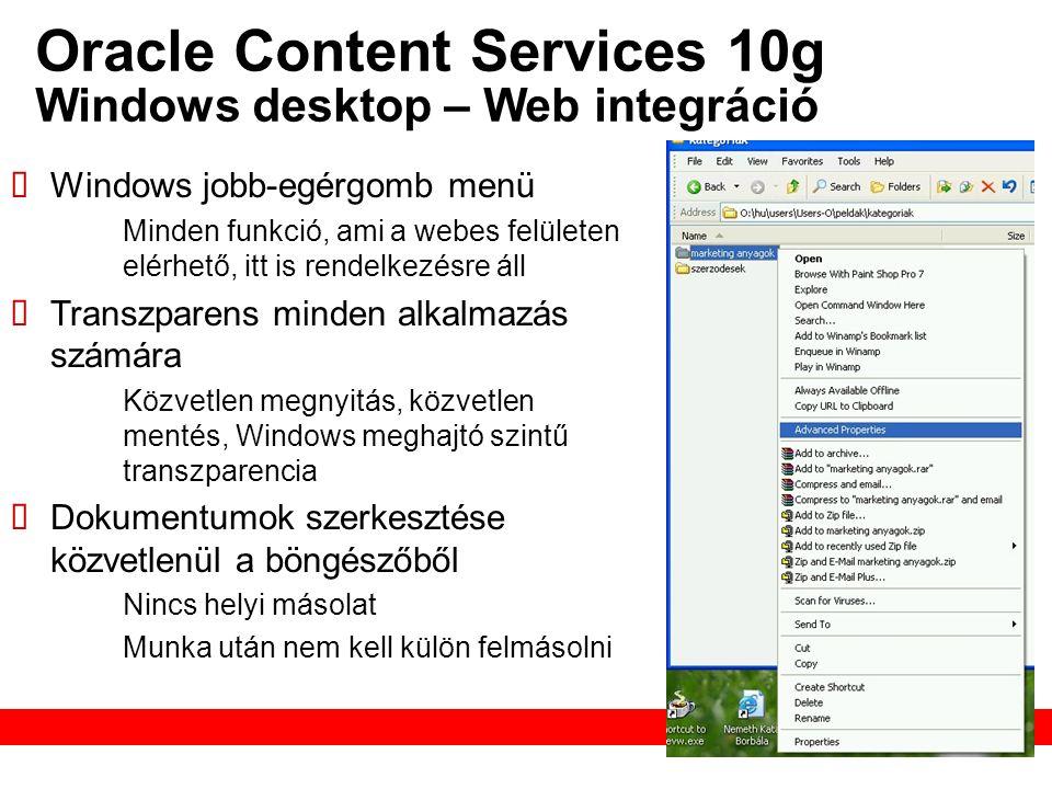 Oracle Content Services 10g Windows desktop – Web integráció  Windows jobb-egérgomb menü – Minden funkció, ami a webes felületen elérhető, itt is rendelkezésre áll  Transzparens minden alkalmazás számára – Közvetlen megnyitás, közvetlen mentés, Windows meghajtó szintű transzparencia  Dokumentumok szerkesztése közvetlenül a böngészőből – Nincs helyi másolat – Munka után nem kell külön felmásolni