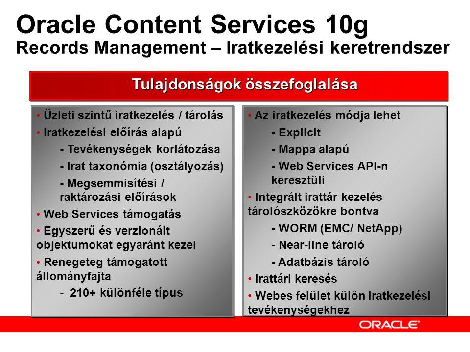 Oracle Content Services 10g Records Management – Iratkezelési keretrendszer Üzleti szintű iratkezelés / tárolás Iratkezelési előírás alapú - Tevékenységek korlátozása - Irat taxonómia (osztályozás) - Megsemmisítési / raktározási előírások Web Services támogatás Egyszerű és verzionált objektumokat egyaránt kezel Renegeteg támogatott állományfajta - 210+ különféle típus Üzleti szintű iratkezelés / tárolás Iratkezelési előírás alapú - Tevékenységek korlátozása - Irat taxonómia (osztályozás) - Megsemmisítési / raktározási előírások Web Services támogatás Egyszerű és verzionált objektumokat egyaránt kezel Renegeteg támogatott állományfajta - 210+ különféle típus Tulajdonságok összefoglalása Az iratkezelés módja lehet - Explicit - Mappa alapú - Web Services API-n keresztüli Integrált irattár kezelés tárolószközökre bontva - WORM (EMC/ NetApp) - Near-line tároló - Adatbázis tároló Irattári keresés Webes felület külön iratkezelési tevékenységekhez Az iratkezelés módja lehet - Explicit - Mappa alapú - Web Services API-n keresztüli Integrált irattár kezelés tárolószközökre bontva - WORM (EMC/ NetApp) - Near-line tároló - Adatbázis tároló Irattári keresés Webes felület külön iratkezelési tevékenységekhez