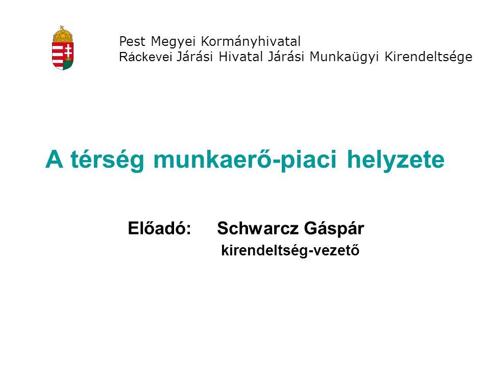 A térség munkaerő-piaci helyzete Előadó: Schwarcz Gáspár kirendeltség-vezető Pest Megyei Kormányhivatal Ráckevei Járási Hivatal Járási Munkaügyi Kirendeltsége