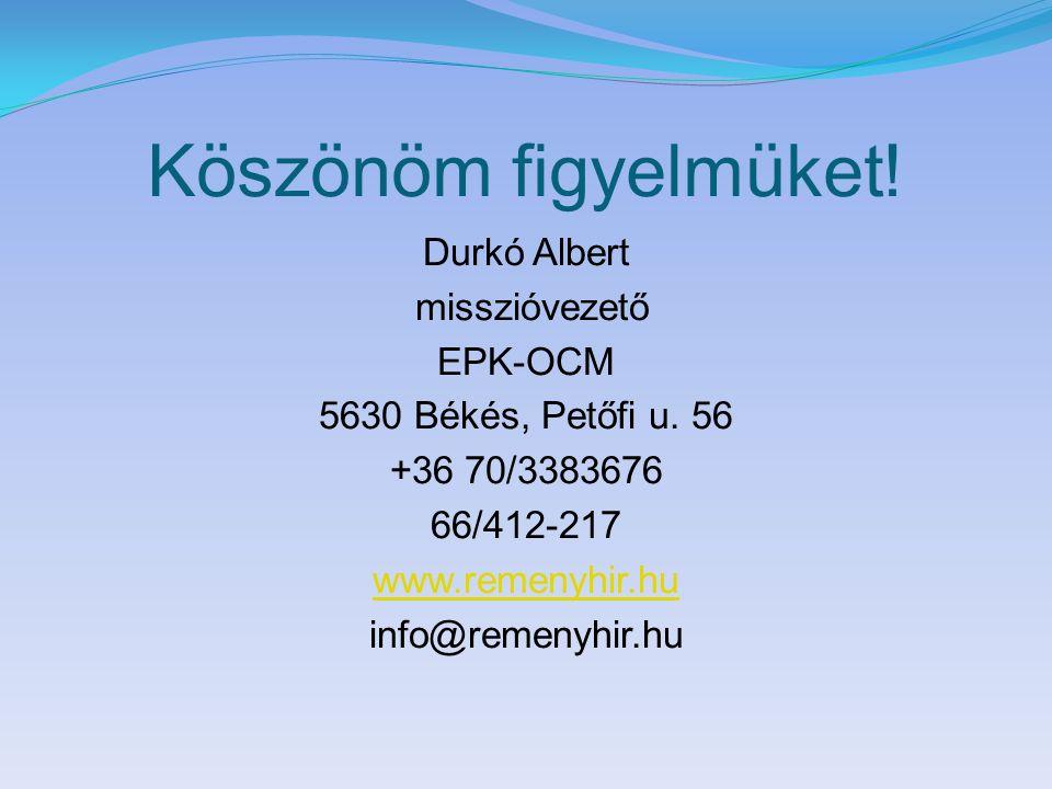 Köszönöm figyelmüket! Durkó Albert misszióvezető EPK-OCM 5630 Békés, Petőfi u. 56 +36 70/3383676 66/412-217 www.remenyhir.hu info@remenyhir.hu