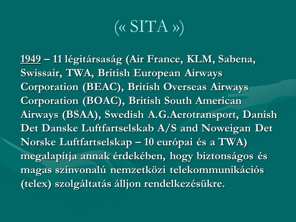 (« SITA ») 1949 – 11 légitársaság (Air France, KLM, Sabena, Swissair, TWA, British European Airways Corporation (BEAC), British Overseas Airways Corporation (BOAC), British South American Airways (BSAA), Swedish A.G.Aerotransport, Danish Det Danske Luftfartselskab A/S and Noweigan Det Norske Luftfartselskap – 10 európai és a TWA) megalapítja annak érdekében, hogy biztonságos és magas színvonalú nemzetközi telekommunikációs (telex) szolgáltatás álljon rendelkezésükre.