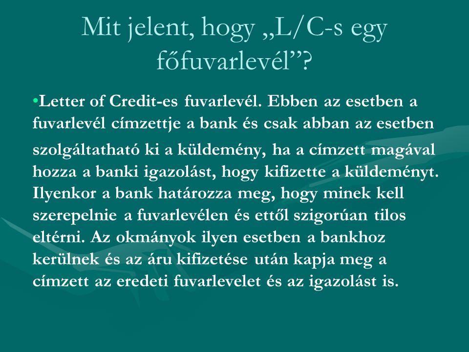 """Mit jelent, hogy """"L/C-s egy főfuvarlevél""""? Letter of Credit-es fuvarlevél. Ebben az esetben a fuvarlevél címzettje a bank és csak abban az esetben szo"""