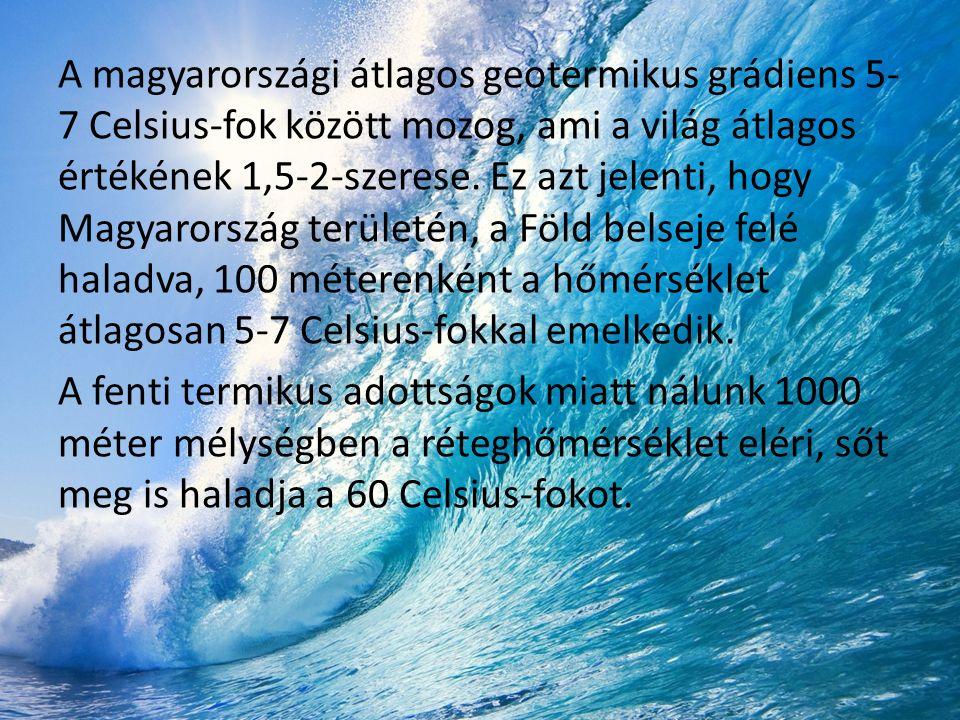 A magyarországi átlagos geotermikus grádiens 5- 7 Celsius-fok között mozog, ami a világ átlagos értékének 1,5-2-szerese.